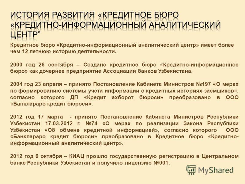 Кредитное бюро «Кредитно-информационный аналитический центр» имеет более чем 12 летнюю историю деятельности. 2000 год 26 сентября – Создано кредитное бюро «Кредитно-информационное бюро» как дочернее предприятие Ассоциации банков Узбекистана. 2004 год
