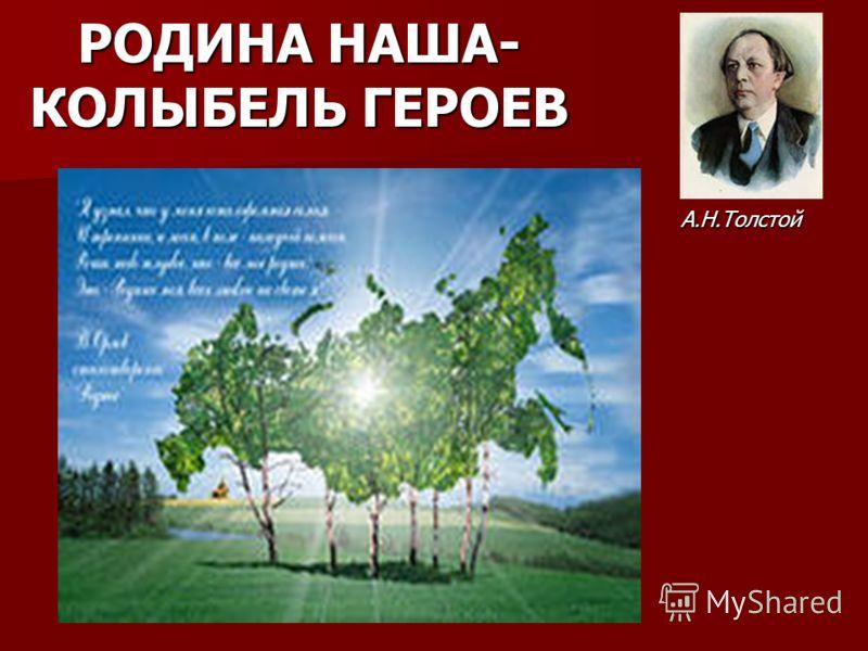 РОДИНА НАША- КОЛЫБЕЛЬ ГЕРОЕВ А.Н.Толстой А.Н.Толстой