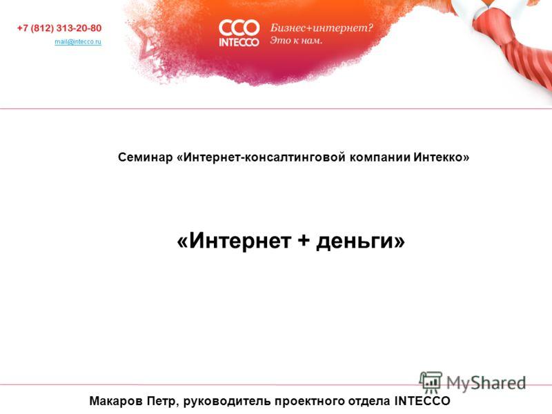 Макаров Петр, руководитель проектного отдела INTECCO Cеминар «Интернет-консалтинговой компании Интекко» «Интернет + деньги»