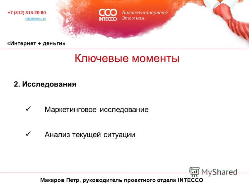 «Интернет + деньги» Ключевые моменты 2. Исследования Маркетинговое исследование Анализ текущей ситуации Макаров Петр, руководитель проектного отдела INTECCO