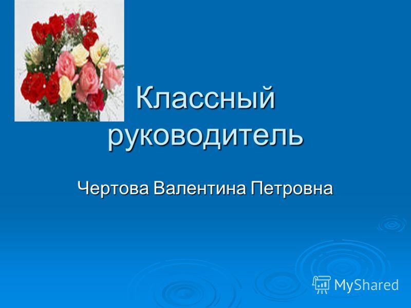 Классный руководитель Чертова Валентина Петровна