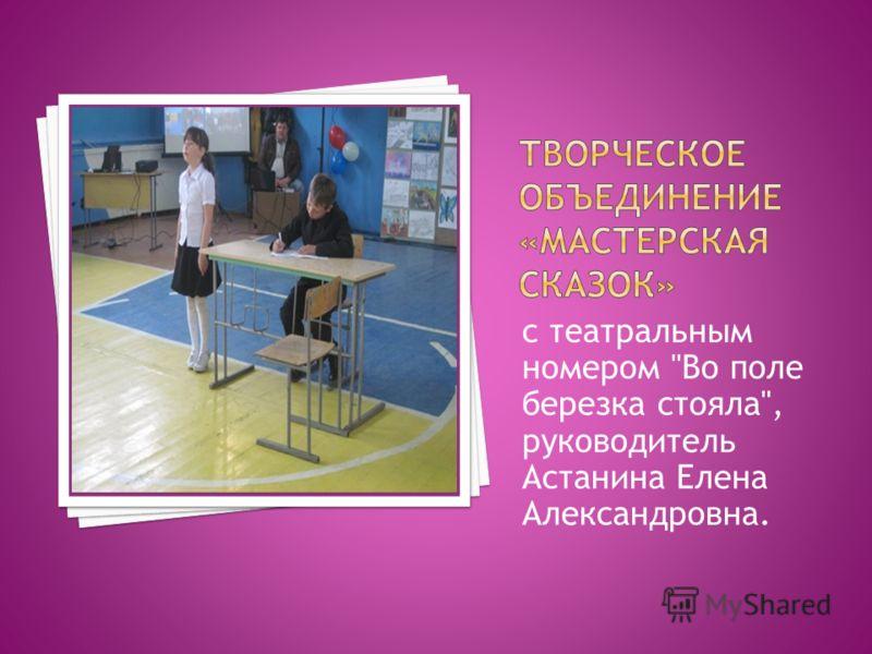 с театральным номером Во поле березка стояла, руководитель Астанина Елена Александровна.