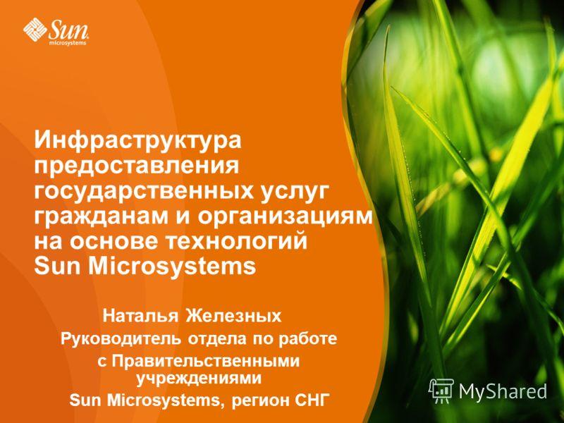 Page Наталья Железных Руководитель отдела по работе с Правительственными учреждениями Sun Microsystems, регион СНГ Инфраструктура предоставления государственных услуг гражданам и организациям на основе технологий Sun Microsystems