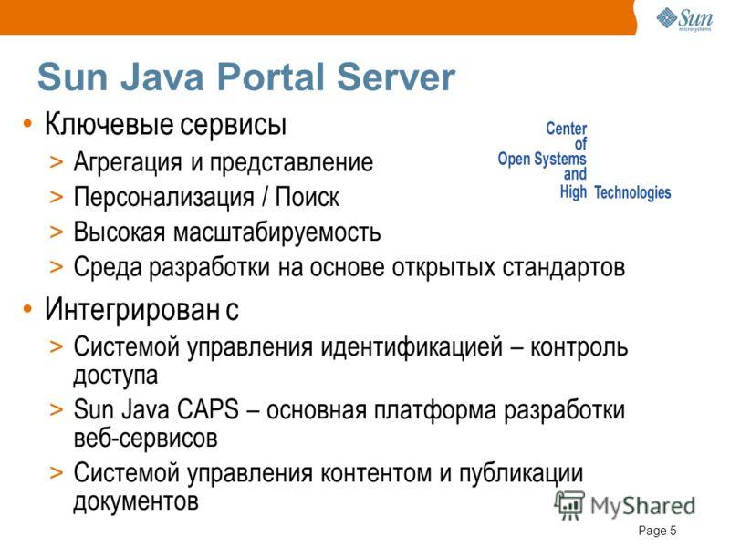 Page 5 Sun Java Portal Server Ключевые сервисы > Агрегация и представление > Персонализация / Поиск > Высокая масштабируемость > Среда разработки на основе открытых стандартов Интегрирован с > Системой управления идентификацией – контроль доступа > S