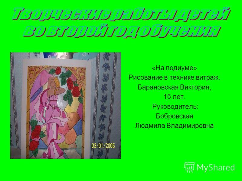«На подиуме» Рисование в технике витраж. Барановская Виктория, 15 лет. Руководитель: Бобровская Людмила Владимировна