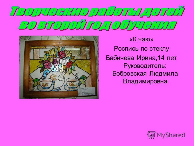 «К чаю» Роспись по стеклу Бабичева Ирина,14 лет Руководитель: Бобровская Людмила Владимировна