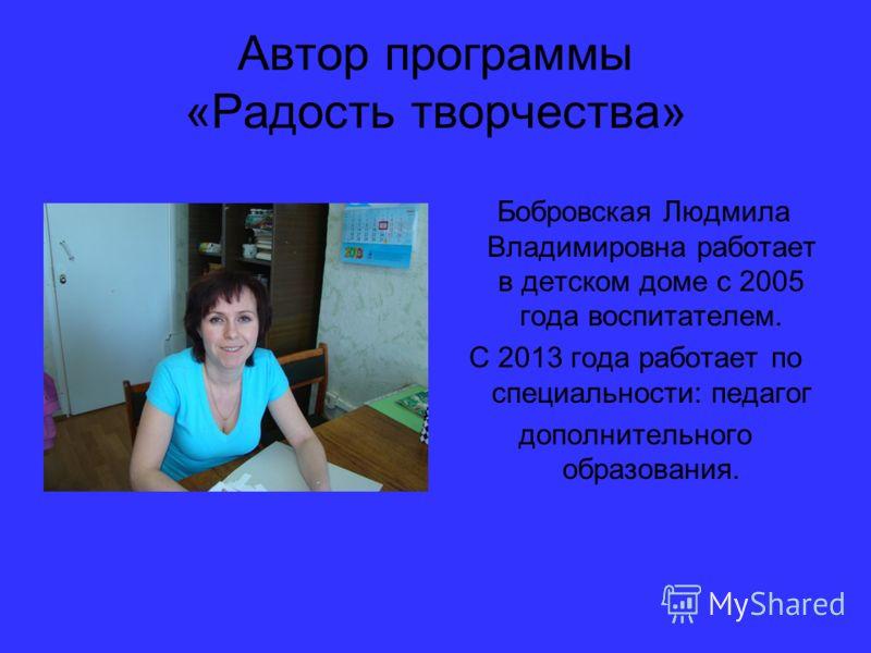 Автор программы «Радость творчества» Бобровская Людмила Владимировна работает в детском доме с 2005 года воспитателем. С 2013 года работает по специальности: педагог дополнительного образования.
