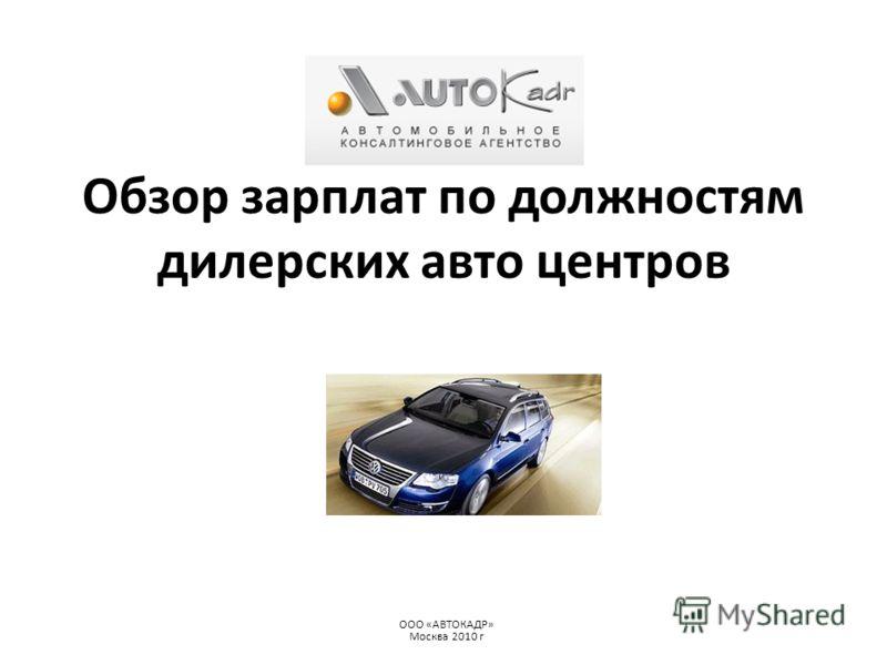 Обзор зарплат по должностям дилерских авто центров ООО «АВТОКАДР» Москва 2010 г