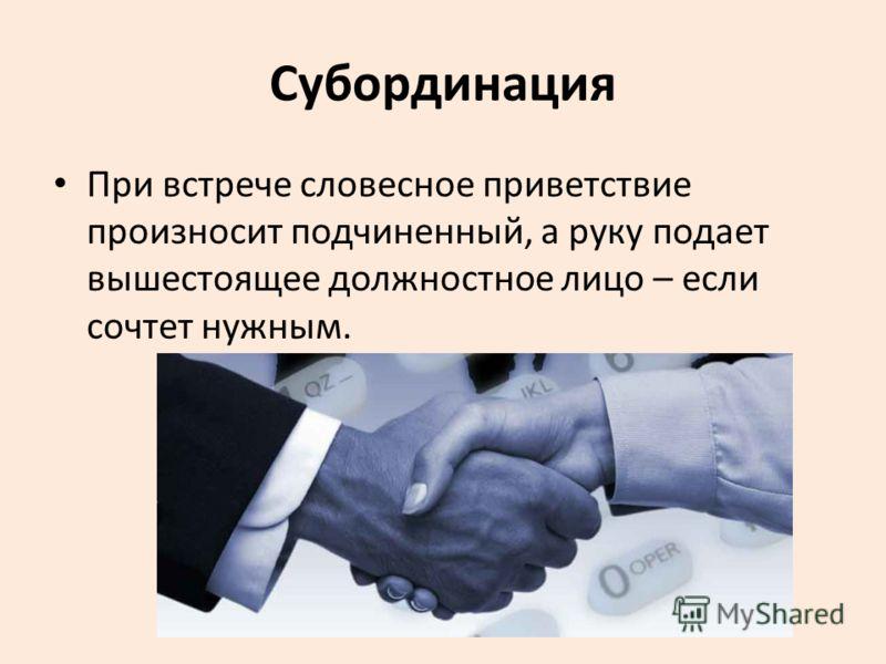Субординация При встрече словесное приветствие произносит подчиненный, а руку подает вышестоящее должностное лицо – если сочтет нужным.