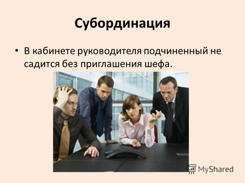 Субординация В кабинете руководителя подчиненный не садится без приглашения шефа.