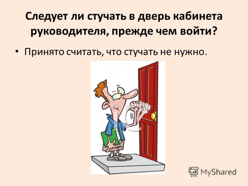 Следует ли стучать в дверь кабинета руководителя, прежде чем войти? Принято считать, что стучать не нужно.