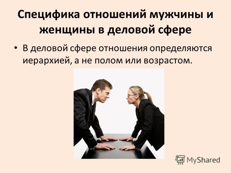 Специфика отношений мужчины и женщины в деловой сфере В деловой сфере отношения определяются иерархией, а не полом или возрастом.
