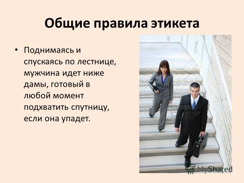 Общие правила этикета Поднимаясь и спускаясь по лестнице, мужчина идет ниже дамы, готовый в любой момент подхватить спутницу, если она упадет.