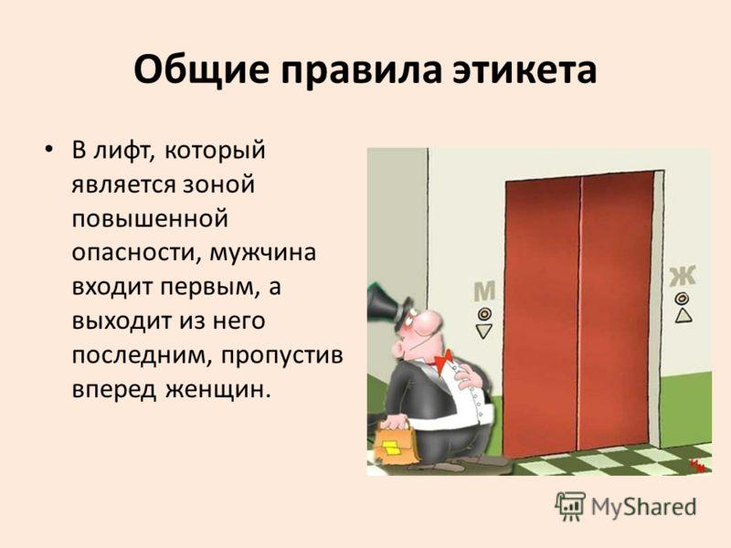 Общие правила этикета В лифт, который является зоной повышенной опасности, мужчина входит первым, а выходит из него последним, пропустив вперед женщин.