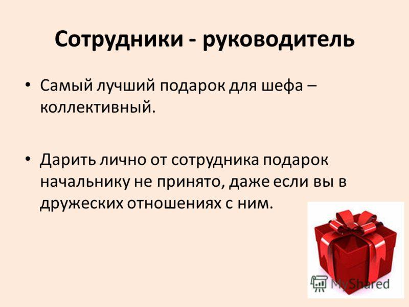 Сотрудники - руководитель Самый лучший подарок для шефа – коллективный. Дарить лично от сотрудника подарок начальнику не принято, даже если вы в дружеских отношениях с ним.