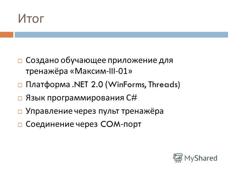 Итог Создано обучающее приложение для тренажёра « Максим -III-01» Платформа.NET 2.0 (WinForms, Threads) Язык программирования С # Управление через пульт тренажёра Соединение через COM- порт