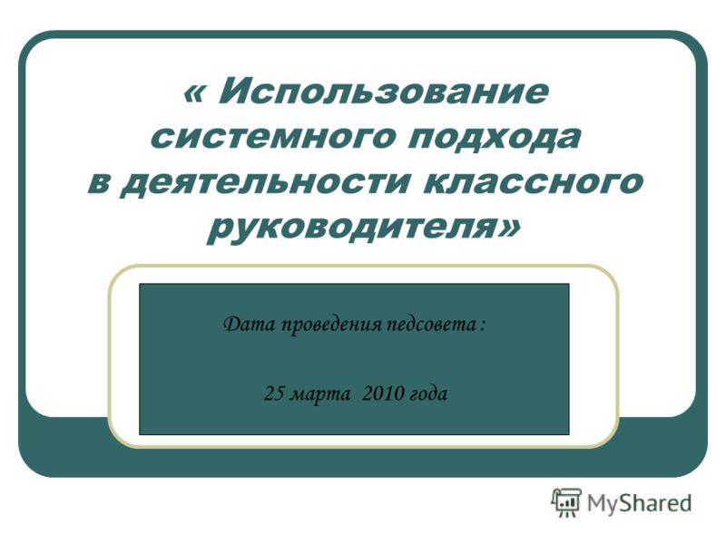 « Использование системного подхода в деятельности классного руководителя» Дата проведения педсовета : 25 марта 2010 года