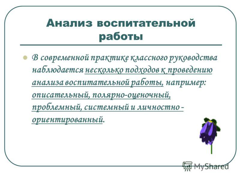 Анализ воспитательной работы В современной практике классного руководства наблюдается несколько подходов к проведению анализа воспитательной работы, например: описательный, полярно-оценочный, проблемный, системный и личностно - ориентированный.