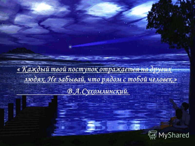 « Каждый твой поступок отражается на других людях. Не забывай, что рядом с тобой человек.» В.А.Сухомлинский.