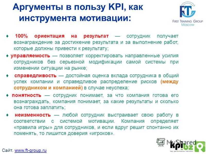 Аргументы в пользу KPI, как инструмента мотивации: 100% ориентация на результат сотрудник получает вознаграждение за достижение результата и за выполнение работ, которые должны привести к результату; управляемость позволяет корректировать направленны