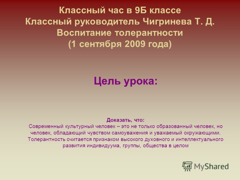 Классный час в 9Б классе Классный руководитель Чигринева Т. Д. Воспитание толерантности (1 сентября 2009 года) Цель урока: Доказать, что: Современный культурный человек – это не только образованный человек, но человек, обладающий чувством самоуважени