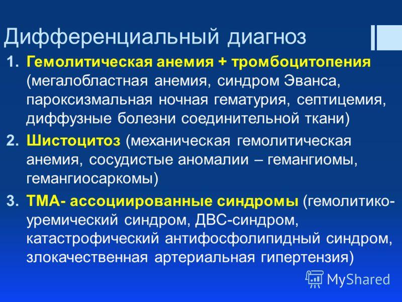 Дифференциальный диагноз 1.Гемолитическая анемия + тромбоцитопения (мегалобластная анемия, синдром Эванса, пароксизмальная ночная гематурия, септицемия, диффузные болезни соединительной ткани) 2.Шистоцитоз (механическая гемолитическая анемия, сосудис