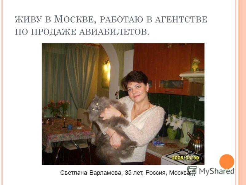 ЖИВУ В М ОСКВЕ, РАБОТАЮ В АГЕНТСТВЕ ПО ПРОДАЖЕ АВИАБИЛЕТОВ. Светлана Варламова, 35 лет, Россия, Москва