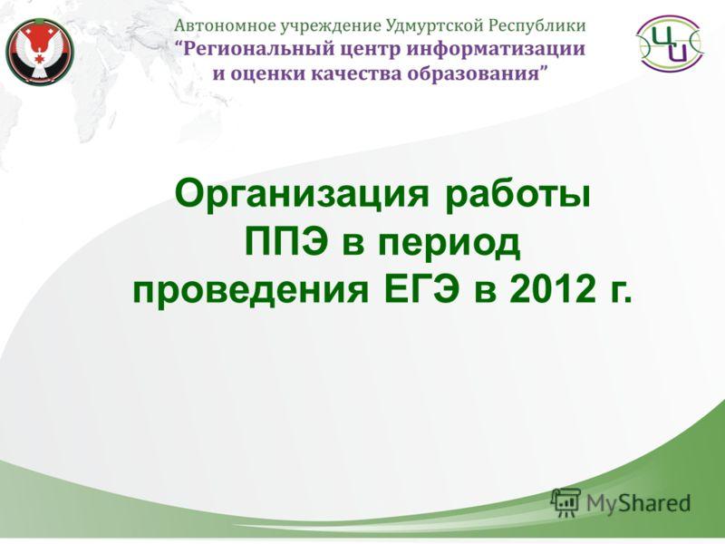 Организация работы ППЭ в период проведения ЕГЭ в 2012 г.
