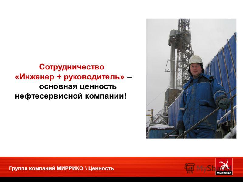 Группа компаний МИРРИКО \ Ценность Сотрудничество «Инженер + руководитель» – основная ценность нефтесервисной компании!