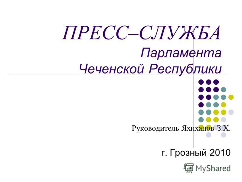 ПРЕСС–СЛУЖБА Парламента Чеченской Республики Руководитель Яхиханов З.Х. г. Грозный 2010