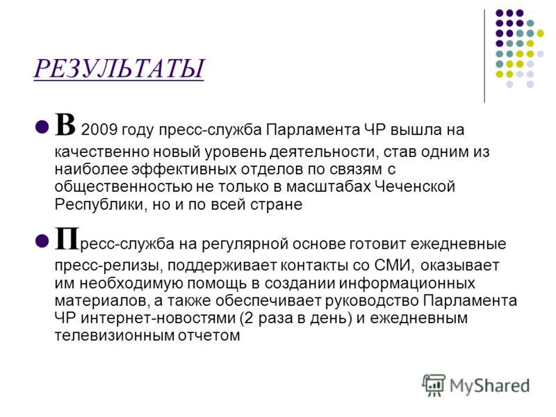 РЕЗУЛЬТАТЫ В 2009 году пресс-служба Парламента ЧР вышла на качественно новый уровень деятельности, став одним из наиболее эффективных отделов по связям с общественностью не только в масштабах Чеченской Республики, но и по всей стране П ресс-служба на
