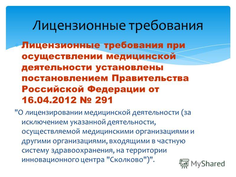 Лицензионные требования Лицензионные требования при осуществлении медицинской деятельности установлены постановлением Правительства Российской Федерации от 16.04.2012 291