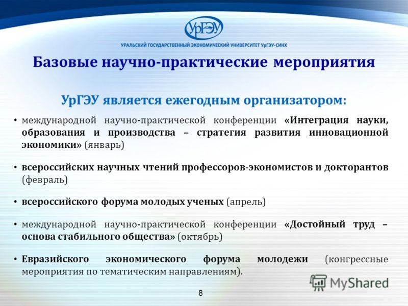 8 Базовые научно-практические мероприятия УрГЭУ является ежегодным организатором: международной научно-практической конференции «Интеграция науки, образования и производства – стратегия развития инновационной экономики» (январь) всероссийских научных