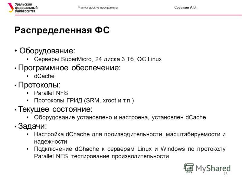 13 Магистерские программыСозыкин А.В. Распределенная ФС Оборудование: Серверы SuperMicro, 24 диска 3 Тб, ОС Linux Программное обеспечение: dCache Протоколы: Parallel NFS Протоколы ГРИД (SRM, xroot и т.п.) Текущее состояние: Оборудование установлено и