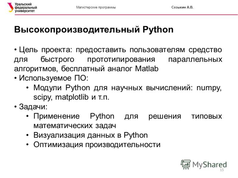 15 Магистерские программыСозыкин А.В. Высокопроизводительный Python Цель проекта: предоставить пользователям средство для быстрого прототипирования параллельных алгоритмов, бесплатный аналог Matlab Используемое ПО: Модули Python для научных вычислени