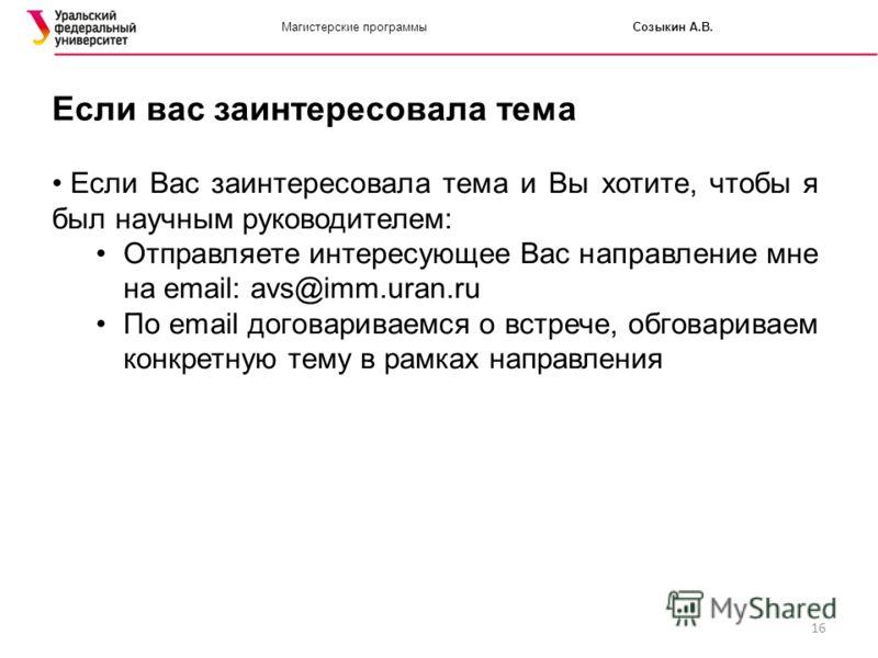 16 Магистерские программыСозыкин А.В. Если вас заинтересовала тема Если Вас заинтересовала тема и Вы хотите, чтобы я был научным руководителем: Отправляете интересующее Вас направление мне на email: avs@imm.uran.ru По email договариваемся о встрече,