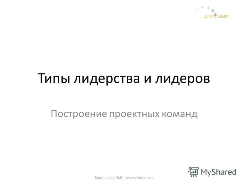 Типы лидерства и лидеров Построение проектных команд Вишнякова М.В., www.pmteam.ru