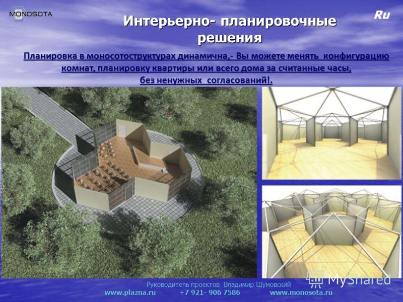 Руководитель проектов Владимир Шумовский www.plazna.ru +7 921- 906 7586 www.monosota.ru Ru Интерьерно- планировочные решения Планировка в моносотоструктурах динамична,- Вы можете менять конфигурацию комнат, планировку квартиры или всего дома за счита