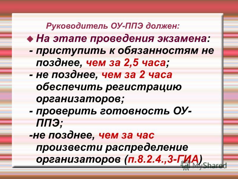 Руководитель ОУ-ППЭ должен: На этапе проведения экзамена: - приступить к обязанностям не позднее, чем за 2,5 часа; - не позднее, чем за 2 часа обеспечить регистрацию организаторов; - проверить готовность ОУ- ППЭ; -не позднее, чем за час произвести ра
