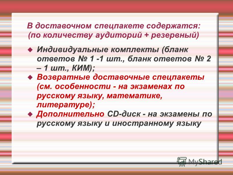В доставочном спецпакете содержатся: (по количеству аудиторий + резервный) Индивидуальные комплекты (бланк ответов 1 -1 шт., бланк ответов 2 – 1 шт., КИМ); Возвратные доставочные спецпакеты (см. особенности - на экзаменах по русскому языку, математик