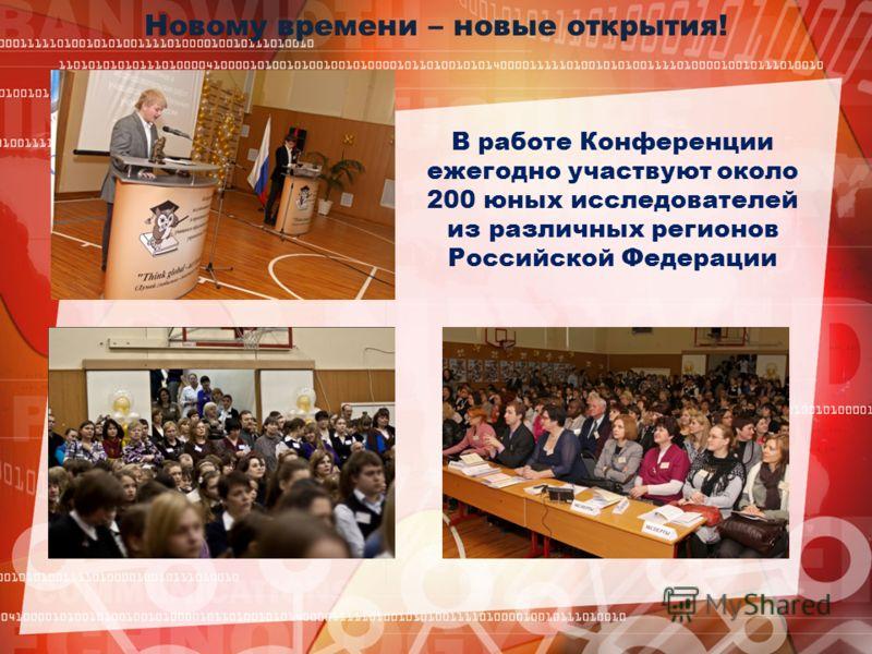 Новому времени – новые открытия! В работе Конференции ежегодно участвуют около 200 юных исследователей из различных регионов Российской Федерации