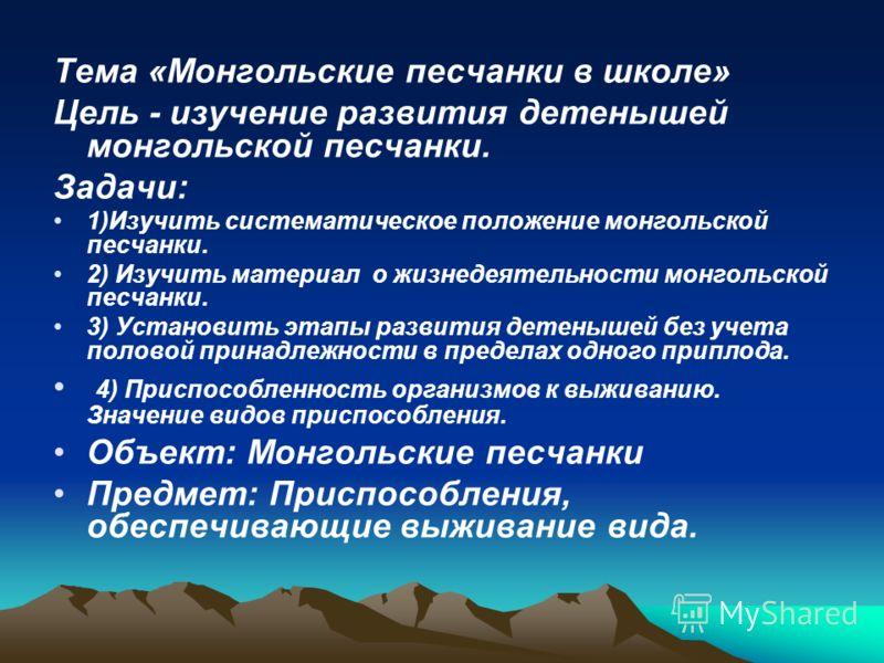 Тема «Монгольские песчанки в школе» Цель - изучение развития детенышей монгольской песчанки. Задачи: 1)Изучить систематическое положение монгольской песчанки. 2) Изучить материал о жизнедеятельности монгольской песчанки. 3) Установить этапы развития