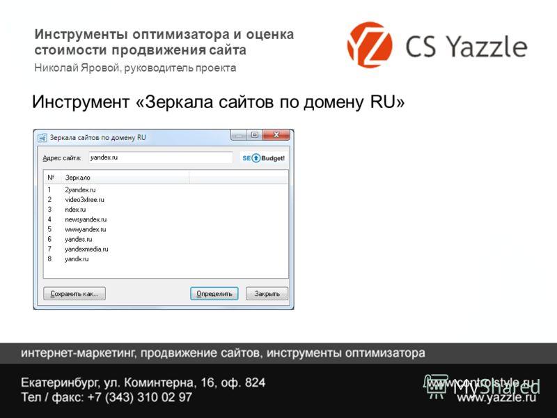 Инструменты оптимизатора и оценка стоимости продвижения сайта Николай Яровой, руководитель проекта Инструмент «Зеркала сайтов по домену RU»