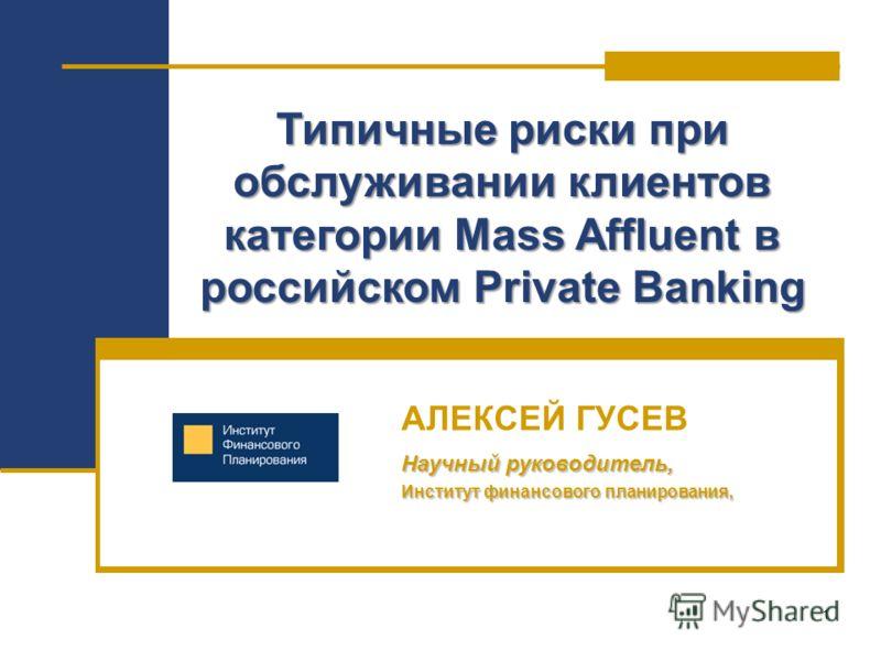 1 Типичные риски при обслуживании клиентов категории Mass Affluent в российском Private Banking АЛЕКСЕЙ ГУСЕВ Научный руководитель, Институт финансового планирования,