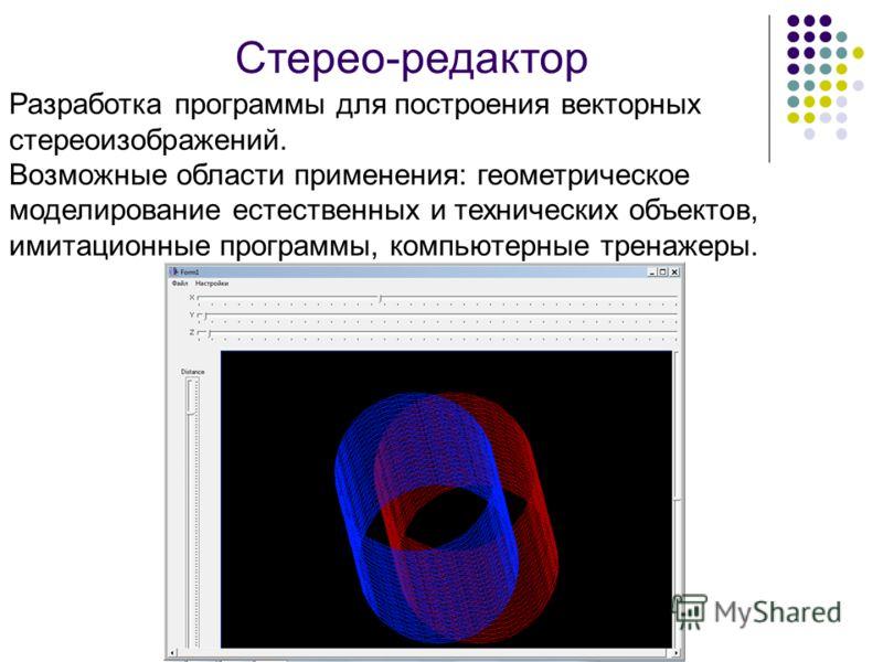 Стерео-редактор Разработка программы для построения векторных стереоизображений. Возможные области применения: геометрическое моделирование естественных и технических объектов, имитационные программы, компьютерные тренажеры.
