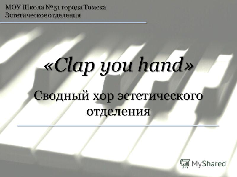 МОУ Школа 51 города Томска Эстетическое отделения «Clap you hand» Сводный хор эстетического отделения