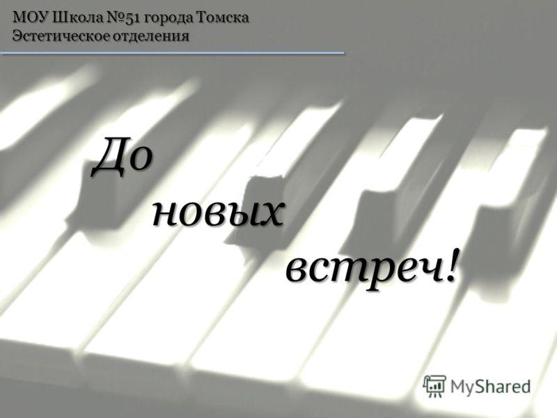 МОУ Школа 51 города Томска Эстетическое отделения До До новых новыхвстреч!