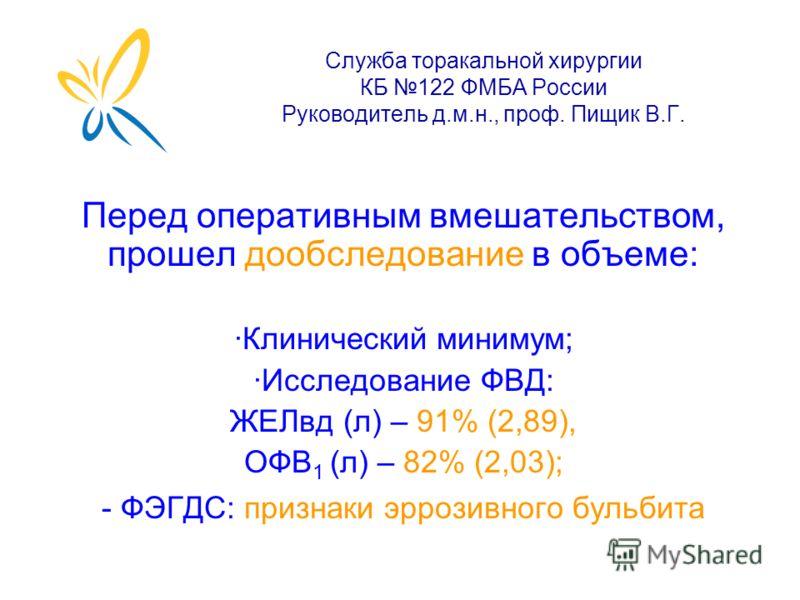Служба торакальной хирургии КБ 122 ФМБА России Руководитель д.м.н., проф. Пищик В.Г. Перед оперативным вмешательством, прошел дообследование в объеме: ·Клинический минимум; ·Исследование ФВД: ЖЕЛвд (л) – 91% (2,89), ОФВ 1 (л) – 82% (2,03); - ФЭГДС: п
