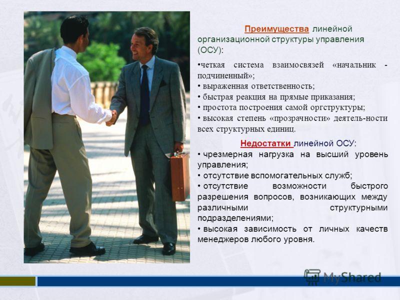 Преимущества линейной организационной структуры управления (ОСУ): четкая система взаимосвязей «начальник - подчиненный»; выраженная ответственность; быстрая реакция на прямые приказания; простота построения самой оргструктуры; высокая степень «прозра