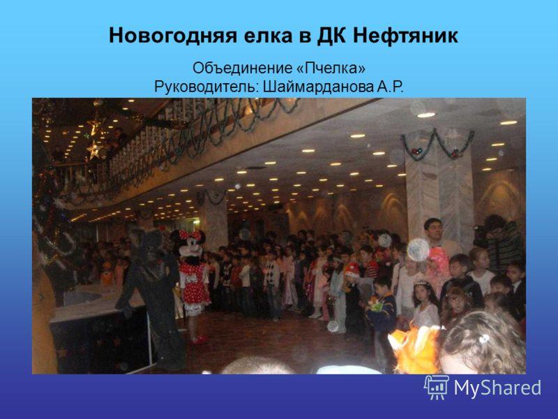 Объединение «Пчелка» Руководитель: Шаймарданова А.Р. Новогодняя елка в ДК Нефтяник